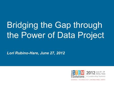 Bridging the Gap through the Power of Data Project Lori Rubino-Hare, June 27, 2012.