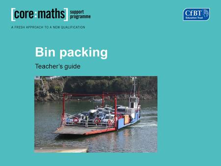 Bin packing Teacher's guide. Copper tubing is sold in 10m lengths. For a particular job, the following lengths are required: 2m, 2m, 4m, 4m, 5m, 5m, 8m.