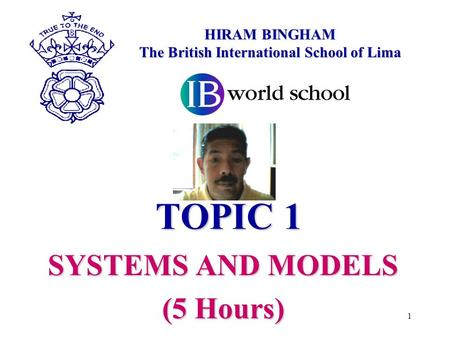TOPIC 1 SYSTEMS AND MODELS (5 Hours) HIRAM BINGHAM The British International School of Lima 1.
