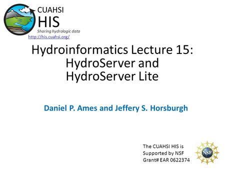 Hydroinformatics Lecture 15: HydroServer and HydroServer Lite The CUAHSI HIS is Supported by NSF Grant# EAR 0622374 CUAHSI HIS Sharing hydrologic data.