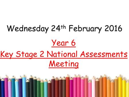 Wednesday 24 th February 2016 Year 6 Key Stage 2 National Assessments Meeting.