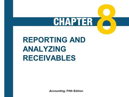 8-1 REPORTING AND ANALYZING RECEIVABLES Accounting, Fifth Edition 8.
