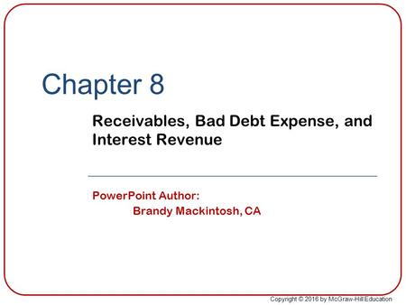 Copyright © 2016 by McGraw-Hill Education Chapter 8 Receivables, Bad Debt Expense, and Interest Revenue PowerPoint Author: Brandy Mackintosh, CA.