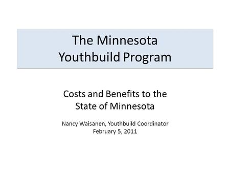 The Minnesota Youthbuild Program Costs and Benefits to the State of Minnesota Nancy Waisanen, Youthbuild Coordinator February 5, 2011.