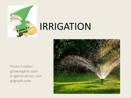 IRRIGATION Photo Credits: groworganic.com Irrigationdirect.com gograph.com.