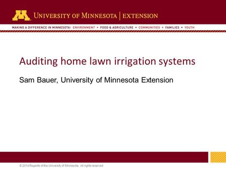 1 © 2014 Regents of the University of Minnesota. All rights reserved. 11 Auditing home lawn irrigation systems Sam Bauer, University of Minnesota Extension.