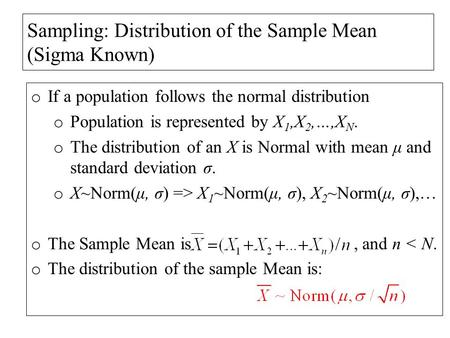 Sampling: Distribution of the Sample Mean (Sigma Known) o If a population follows the normal distribution o Population is represented by X 1,X 2,…,X N.