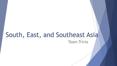 South, East, and Southeast Asia Team Trivia. Rules  Have one person write the answers for your team; only six answers accepted per question  I can deduct.
