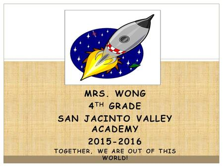 MRS. WONG 4 TH GRADE SAN JACINTO VALLEY ACADEMY 2015-2016 TOGETHER, WE ARE OUT OF THIS WORLD! les.