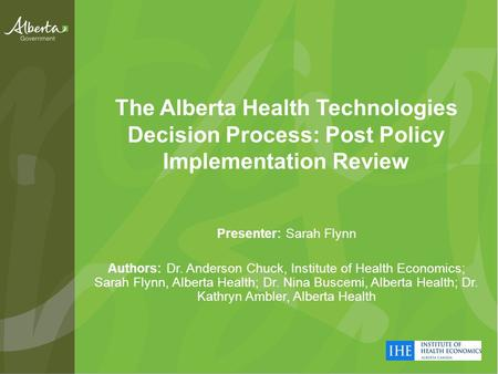 The Alberta Health Technologies Decision Process: Post Policy Implementation Review Presenter: Sarah Flynn Authors: Dr. Anderson Chuck, Institute of Health.