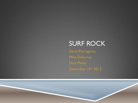 SURF ROCK David Ferragamo Mike Delacruz Nick Melto December 10 th 2012.