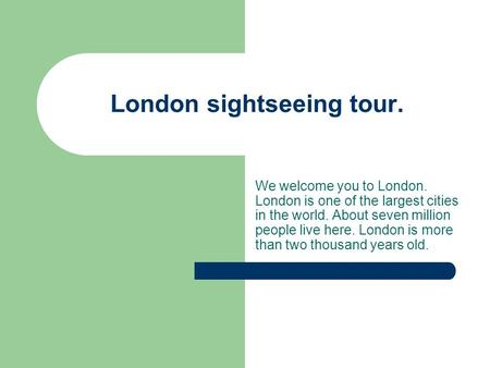 London sightseeing tour. We welcome you to London. London is one of the largest cities in the world. About seven million people live here. London is more.