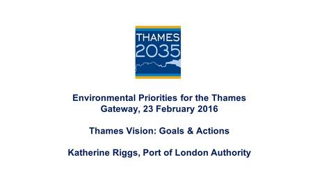 Environmental Priorities for the Thames Gateway, 23 February 2016 Thames Vision: Goals & Actions Katherine Riggs, Port of London Authority.