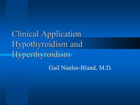 Clinical Application Hypothyroidism and Hyperthyroidism Gail Nunlee-Bland, M.D.