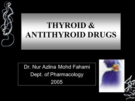 THYROID & ANTITHYROID DRUGS Dr. Nur Azlina Mohd Fahami Dept. of Pharmacology 2005.