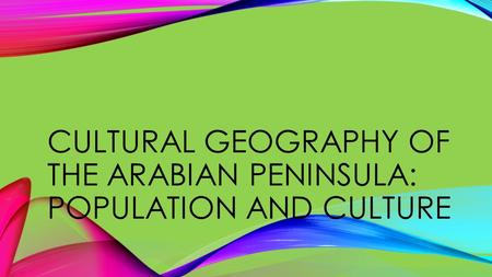 CULTURAL GEOGRAPHY OF THE ARABIAN PENINSULA: POPULATION AND CULTURE.