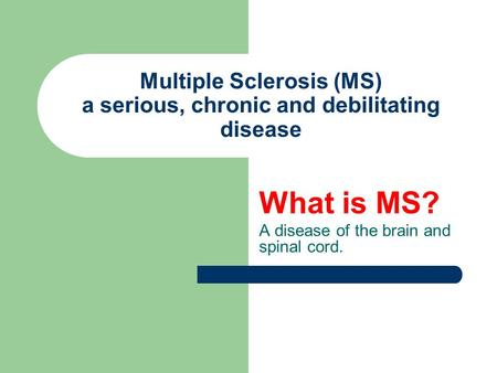 Multiple Sclerosis (MS) a serious, chronic and debilitating disease What is MS? A disease of the brain and spinal cord.