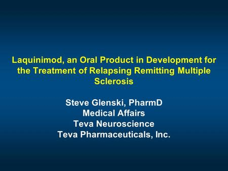 Laquinimod, an Oral Product in Development for the Treatment of Relapsing Remitting Multiple Sclerosis Steve Glenski, PharmD Medical Affairs Teva Neuroscience.
