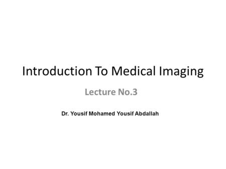 Introduction To Medical Imaging Lecture No.3 Dr. Yousif Mohamed Yousif Abdallah.