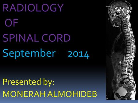 RADIOLOGY OF SPINAL CORD September 2014 Presented by: MONERAH ALMOHIDEB.