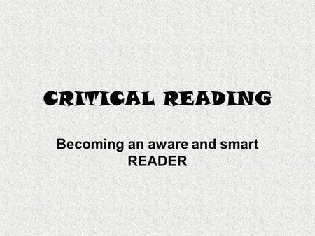 CRITICAL READING Becoming an aware and smart READER.