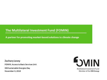 1 MIF  1 of 12 The Multilateral Investment Fund (FOMIN) A partner for promoting market-based solutions to climate change Zachary Levey FOMIN, Access to.