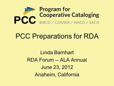 PCC Preparations for RDA Linda Barnhart RDA Forum -- ALA Annual June 23, 2012 Anaheim, California.