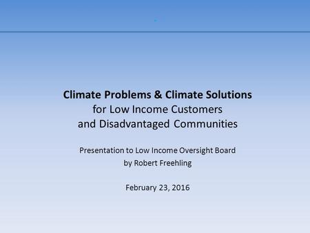 . Climate Problems & Climate Solutions for Low Income Customers and Disadvantaged Communities Presentation to Low Income Oversight Board by Robert Freehling.
