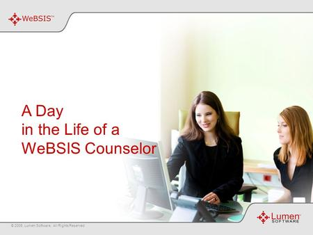 A Day in the Life of a WeBSIS Counselor © 2008, Lumen Software, All Rights Reserved.