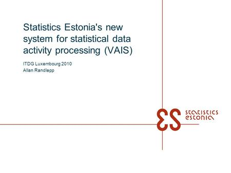 Statistics Estonia's new system for statistical data activity processing (VAIS) ITDG Luxembourg 2010 Allan Randlepp.