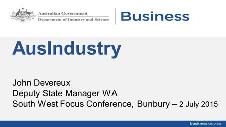 John Devereux Deputy State Manager WA South West Focus Conference, Bunbury – 2 July 2015 AusIndustry.