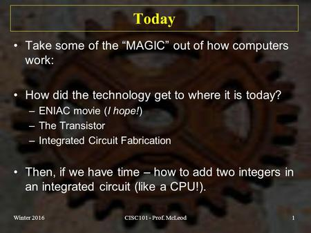 "Winter 2016CISC101 - Prof. McLeod1 Today Take some of the ""MAGIC"" out of how computers work: How did the technology get to where it is today? –ENIAC movie."