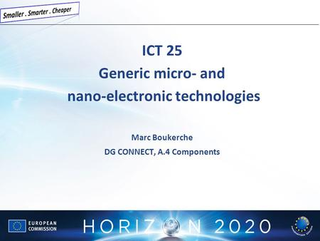 ICT 25 Generic micro- and nano-electronic technologies Marc Boukerche DG CONNECT, A.4 Components.