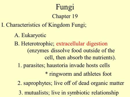 Fungi Chapter 19 I. Characteristics of Kingdom Fungi; A. Eukaryotic 1. parasites; haustoria invade hosts cells * ringworm and athletes foot 2. saprophytes;