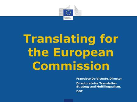 Translating for the European Commission Francisco De Vicente, Director Directorate for Translation Strategy and Multilingualism, DGT.