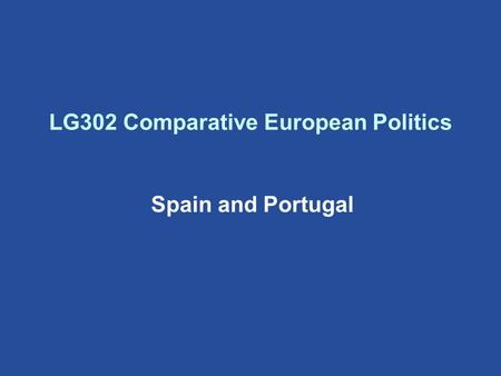 LG302 Comparative European Politics Spain and Portugal.