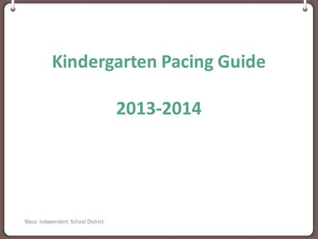Kindergarten Pacing Guide 2013-2014 Waco Independent School District.