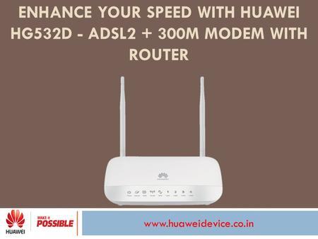 Www.huaweidevice.co.in ENHANCE YOUR SPEED WITH HUAWEI HG532D - ADSL2 + 300M MODEM WITH ROUTER.