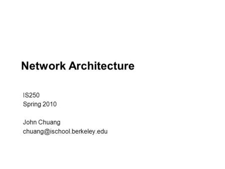 Network Architecture IS250 Spring 2010 John Chuang