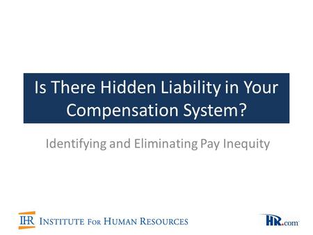 Is There Hidden Liability in Your Compensation System? Identifying and Eliminating Pay Inequity.
