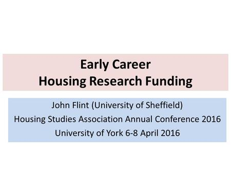 Early Career Housing Research Funding John Flint (University of Sheffield) Housing Studies Association Annual Conference 2016 University of York 6-8 April.