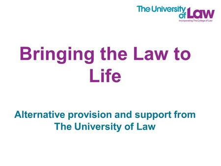 Bringing the Law to Life Alternative provision and support from The University of Law.