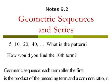 Geometric Sequences and Series Notes 9.2. Notes 9.2 Geometric Sequences  a n =a 1 r n-1 a 1 is the first term r is the ratio n is the number of terms.