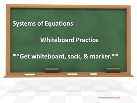 Systems of Equations Whiteboard Practice **Get whiteboard, sock, & marker.** By PresenterMedia.comPresenterMedia.com.