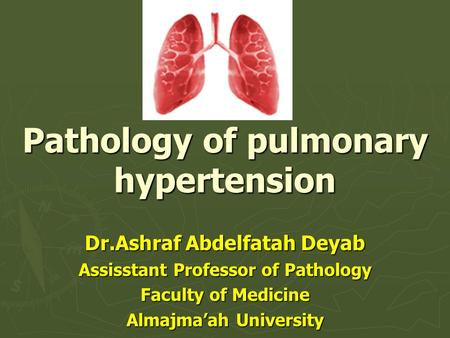 Pathology of pulmonary hypertension Dr.Ashraf Abdelfatah Deyab Assisstant Professor of Pathology Faculty of Medicine Almajma'ah University.
