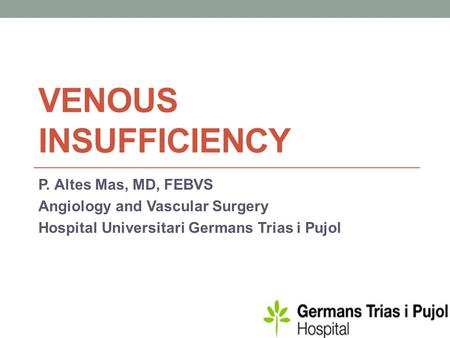 VENOUS INSUFFICIENCY P. Altes Mas, MD, FEBVS Angiology and Vascular Surgery Hospital Universitari Germans Trias i Pujol.