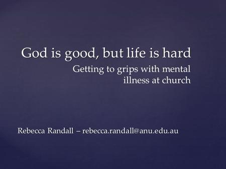 God is good, but life is hard Rebecca Randall – Getting to grips with mental illness at church.