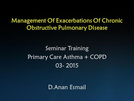 Management Of Exacerbations Of Chronic Obstructive Pulmonary Disease D.Anan Esmail Seminar Training Primary Care Asthma + COPD 03- 2015.
