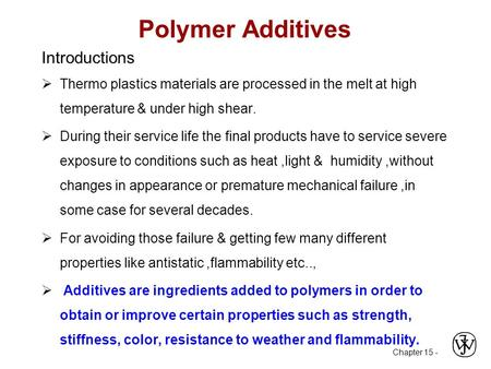 Chapter 15 - Polymer Additives Introductions  Thermo plastics materials are processed in the melt at high temperature & under high shear.  During their.