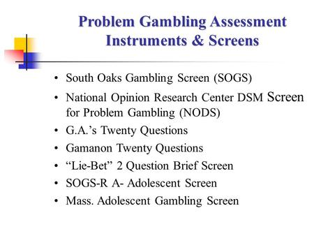 Problem Gambling Assessment Instruments & Screens South Oaks Gambling Screen (SOGS) National Opinion Research Center DSM Screen for Problem Gambling (NODS)